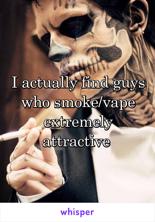 I actually find guys who smoke/vape extremely attractive