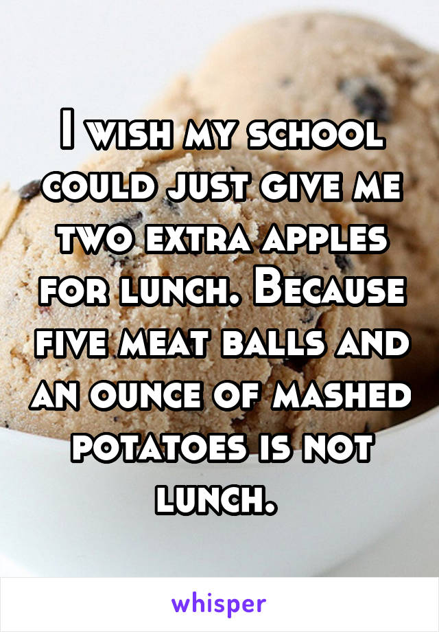 I wish my school could just give me two extra apples for lunch. Because five meat balls and an ounce of mashed potatoes is not lunch.