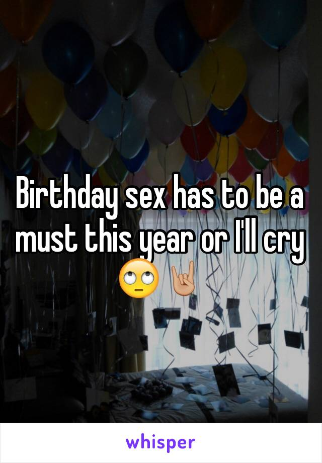 Birthday sex has to be a must this year or I'll cry 🙄🤘🏼