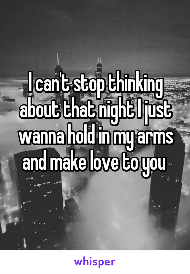 I can't stop thinking about that night I just wanna hold in my arms and make love to you