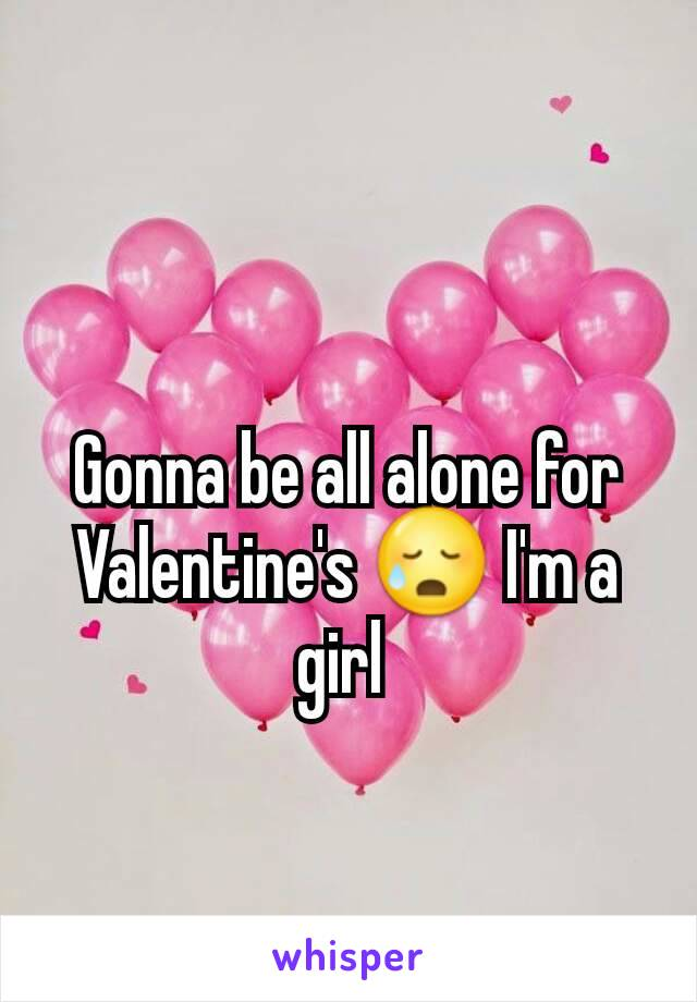 Gonna be all alone for Valentine's 😥 I'm a girl