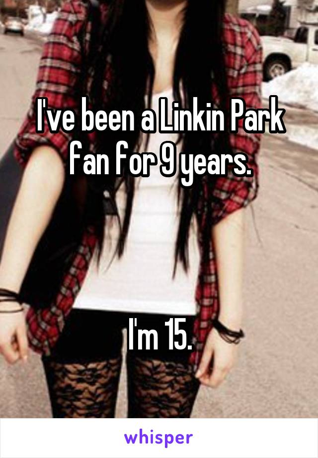I've been a Linkin Park fan for 9 years.    I'm 15.