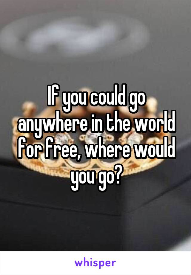 If you could go anywhere in the world for free, where would you go?