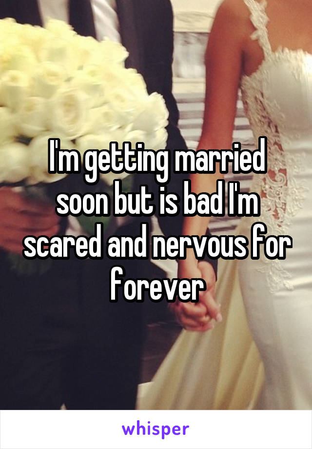 I'm getting married soon but is bad I'm scared and nervous for forever