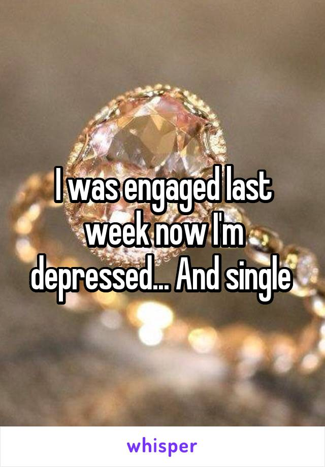 I was engaged last week now I'm depressed... And single