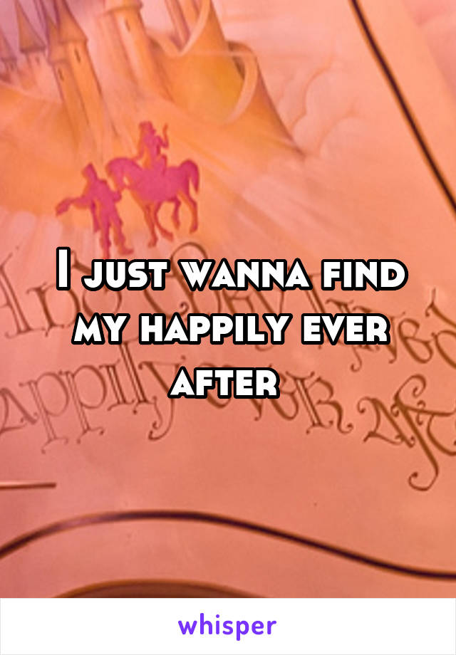 I just wanna find my happily ever after