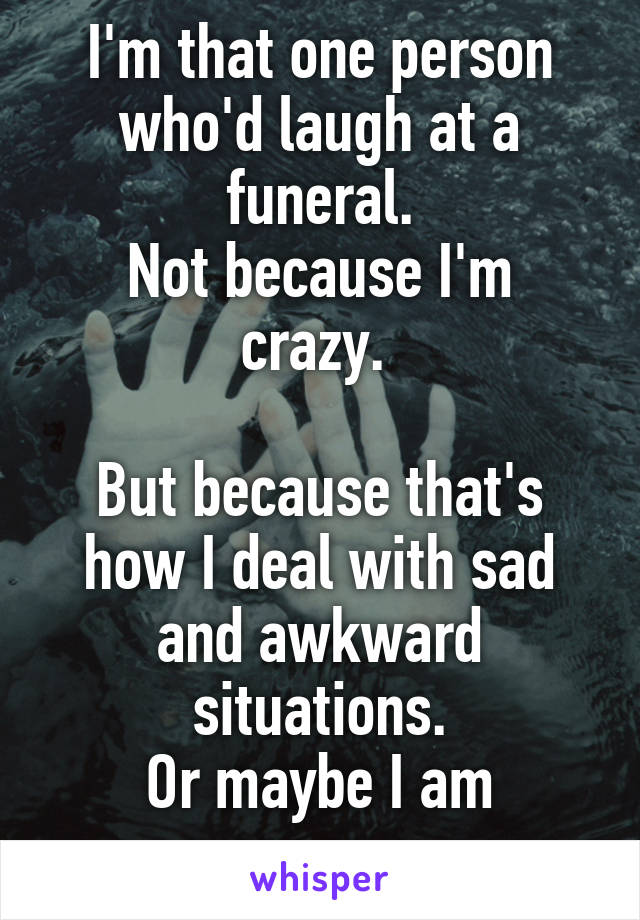 I'm that one person who'd laugh at a funeral. Not because I'm crazy.   But because that's how I deal with sad and awkward situations. Or maybe I am crazy...
