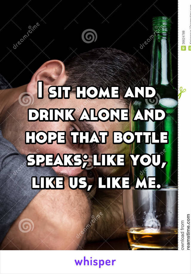 I sit home and drink alone and hope that bottle speaks; like you, like us, like me.