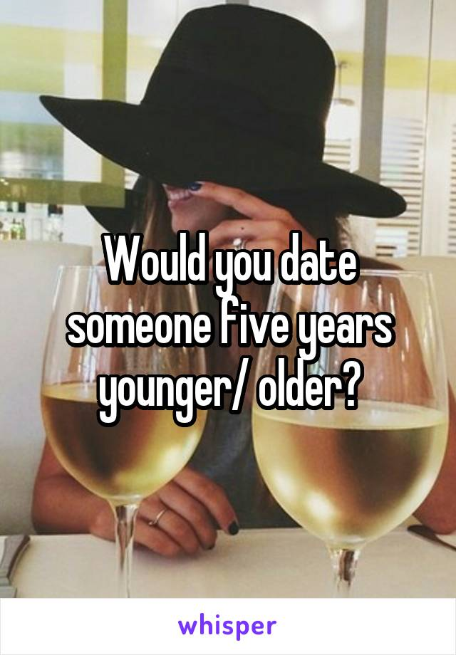 Would you date someone five years younger/ older?