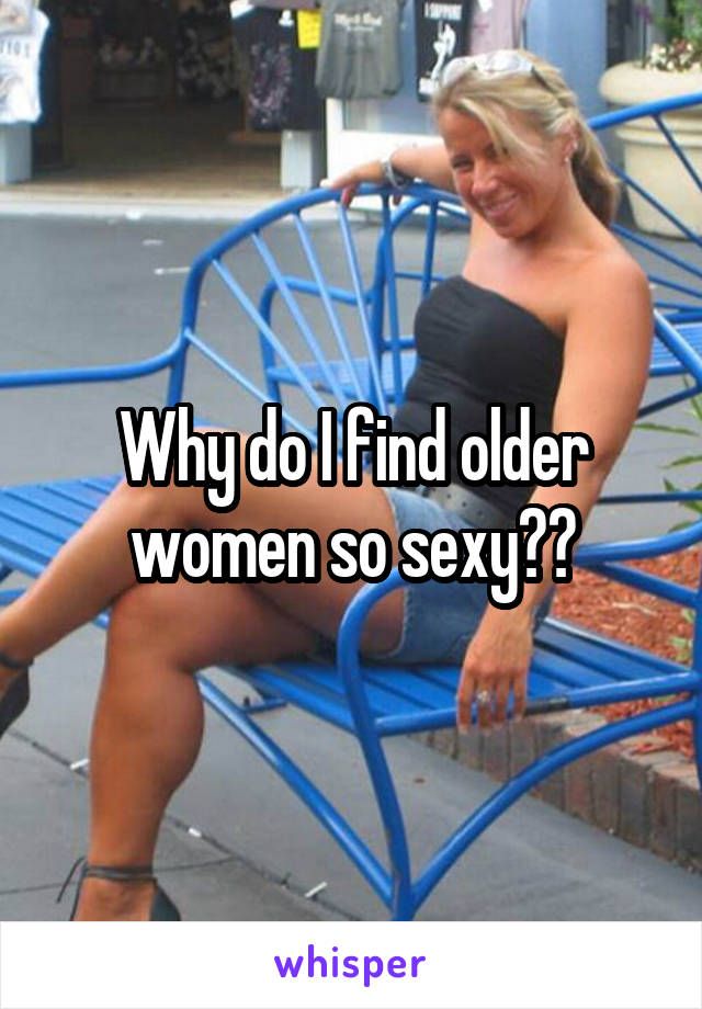 Why do I find older women so sexy??