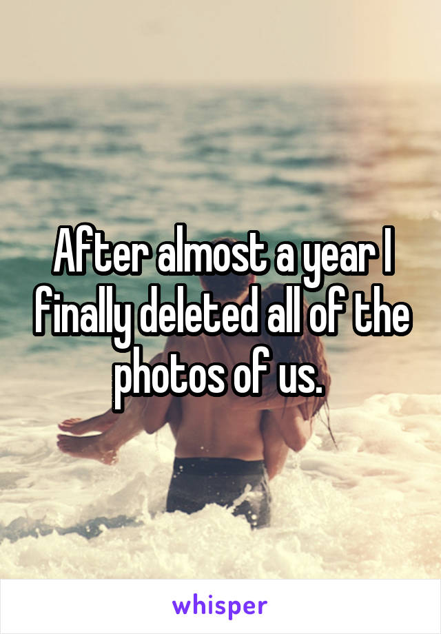 After almost a year I finally deleted all of the photos of us.