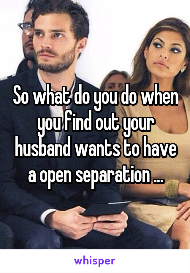 So what do you do when you find out your husband wants to have a open separation ...