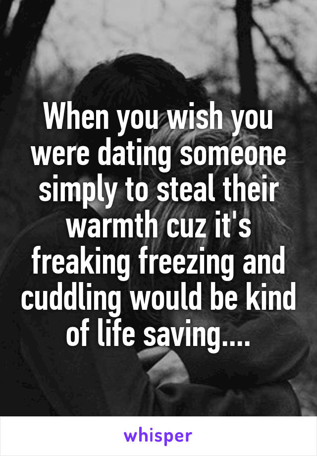 When you wish you were dating someone simply to steal their warmth cuz it's freaking freezing and cuddling would be kind of life saving....