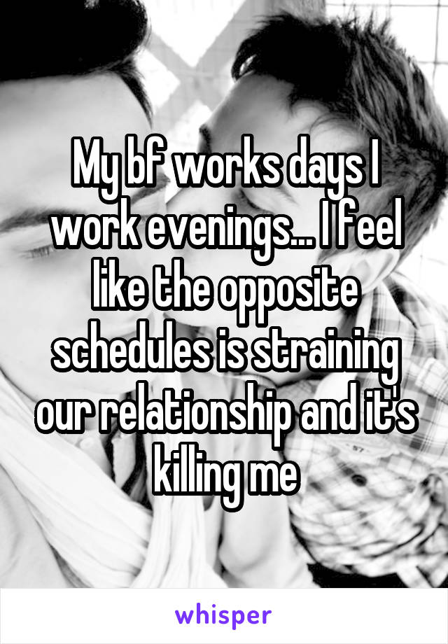 My bf works days I work evenings... I feel like the opposite schedules is straining our relationship and it's killing me