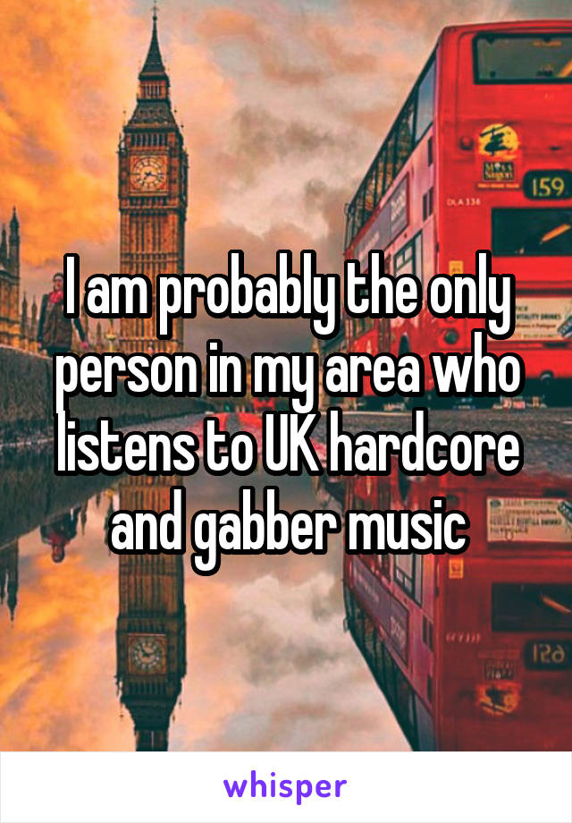 I am probably the only person in my area who listens to UK hardcore and gabber music
