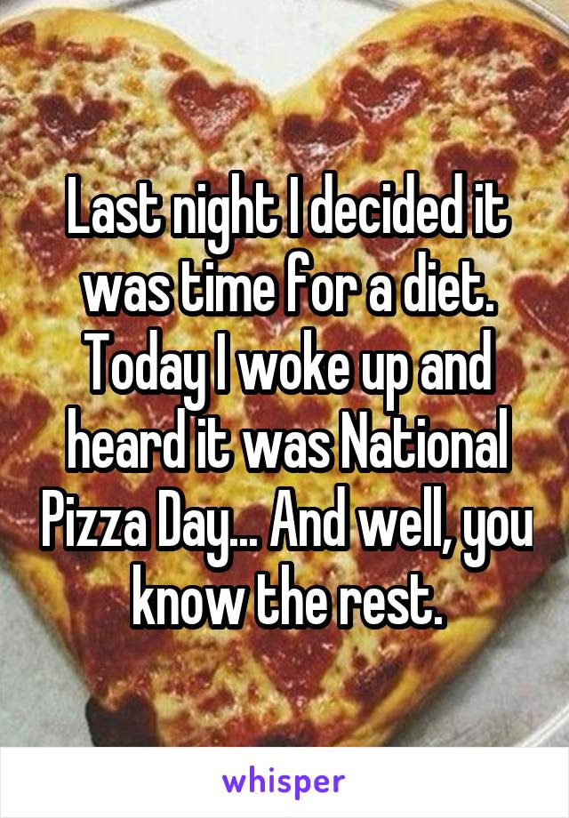 Last night I decided it was time for a diet. Today I woke up and heard it was National Pizza Day... And well, you know the rest.