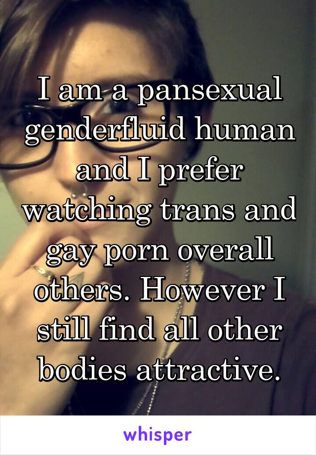I am a pansexual genderfluid human and I prefer watching trans and gay porn overall others. However I still find all other bodies attractive.