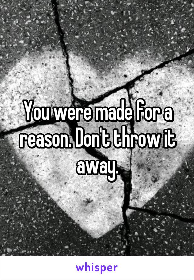 You were made for a reason. Don't throw it away.