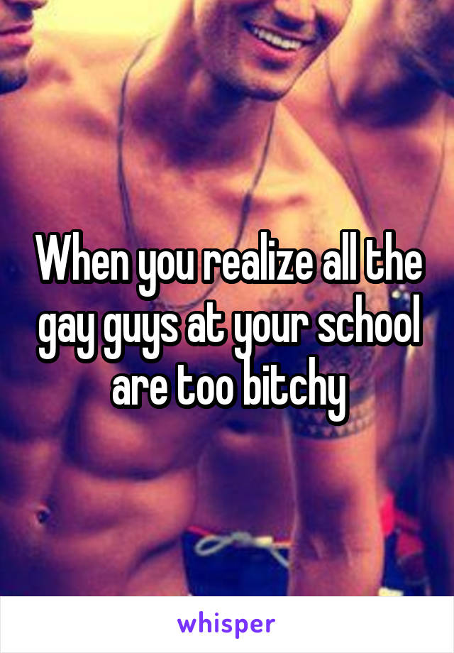 When you realize all the gay guys at your school are too bitchy