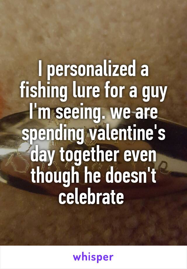 I personalized a fishing lure for a guy I'm seeing. we are spending valentine's day together even though he doesn't celebrate