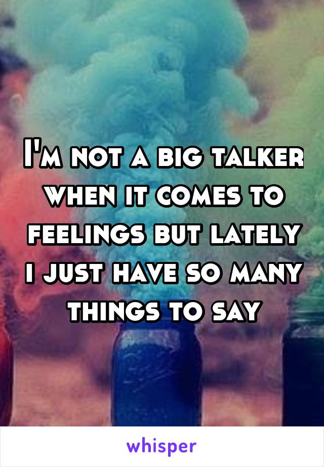 I'm not a big talker when it comes to feelings but lately i just have so many things to say