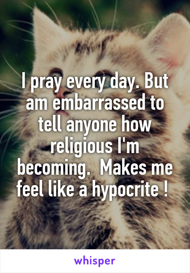 I pray every day. But am embarrassed to tell anyone how religious I'm becoming.  Makes me feel like a hypocrite !