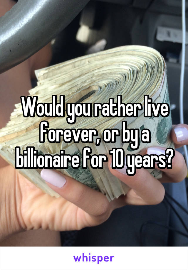 Would you rather live forever, or by a billionaire for 10 years?