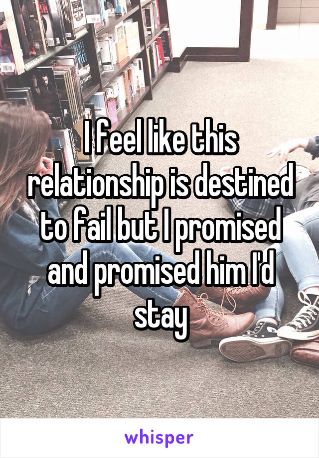I feel like this relationship is destined to fail but I promised and promised him I'd stay