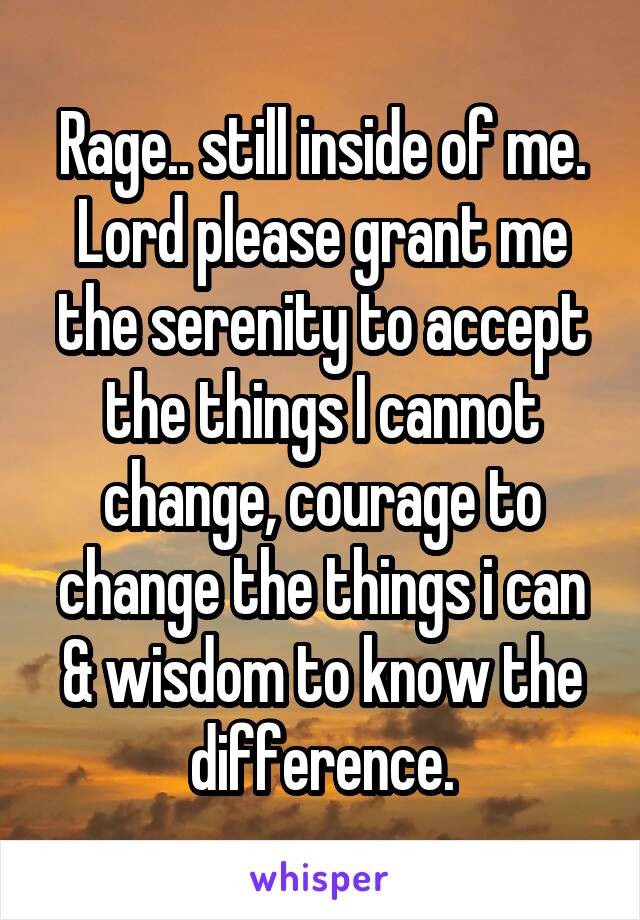 Rage.. still inside of me. Lord please grant me the serenity to accept the things I cannot change, courage to change the things i can & wisdom to know the difference.
