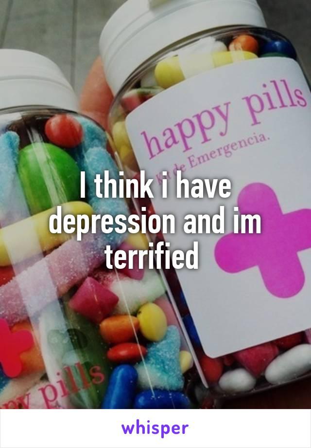 I think i have depression and im terrified