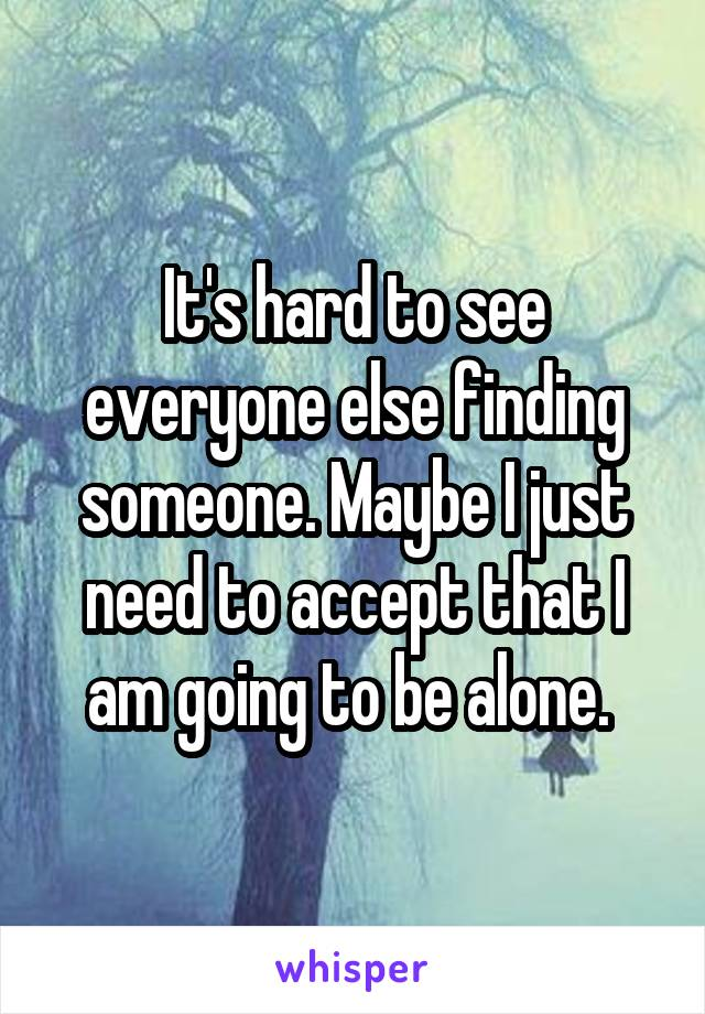 It's hard to see everyone else finding someone. Maybe I just need to accept that I am going to be alone.