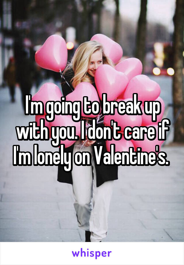 I'm going to break up with you. I don't care if I'm lonely on Valentine's.