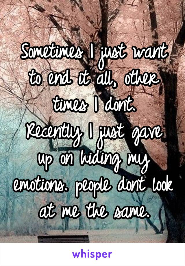 Sometimes I just want to end it all, other times I dont. Recently I just gave up on hiding my emotions. people dont look at me the same.