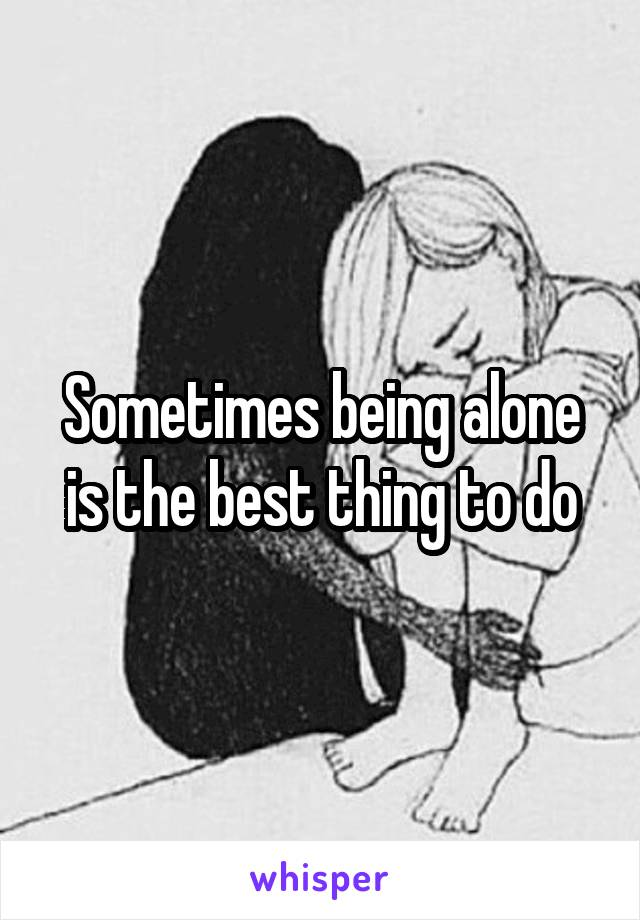 Sometimes being alone is the best thing to do