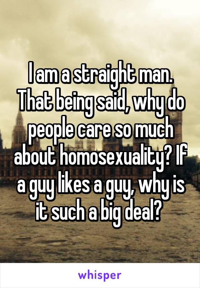I am a straight man. That being said, why do people care so much about homosexuality? If a guy likes a guy, why is it such a big deal?