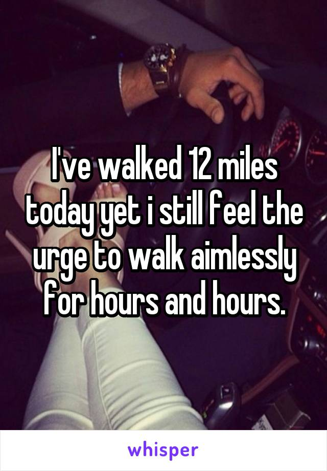 I've walked 12 miles today yet i still feel the urge to walk aimlessly for hours and hours.