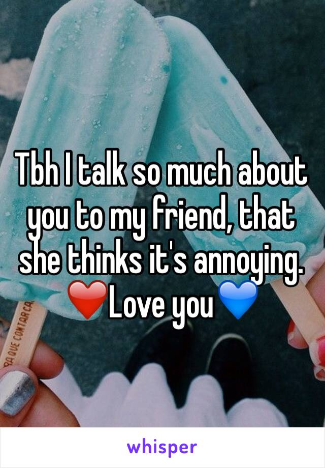 Tbh I talk so much about you to my friend, that she thinks it's annoying.  ❤️Love you💙