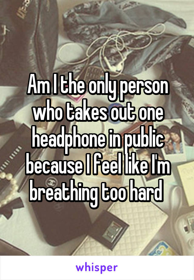 Am I the only person who takes out one headphone in public because I feel like I'm breathing too hard