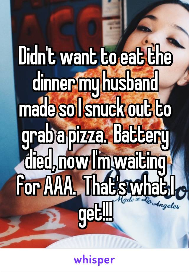 Didn't want to eat the dinner my husband made so I snuck out to grab a pizza.  Battery died, now I'm waiting for AAA.  That's what I get!!!