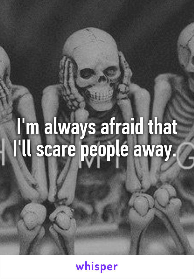 I'm always afraid that I'll scare people away.