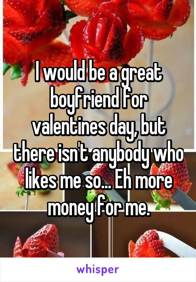 I would be a great boyfriend for valentines day, but there isn't anybody who likes me so... Eh more money for me.