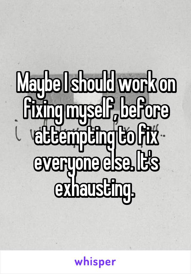 Maybe I should work on fixing myself, before attempting to fix everyone else. It's exhausting.