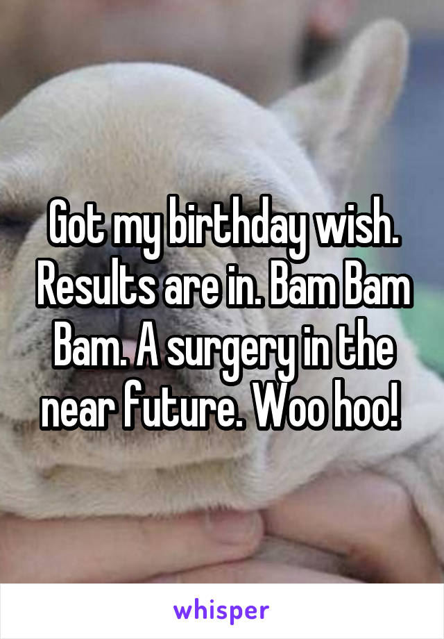 Got my birthday wish. Results are in. Bam Bam Bam. A surgery in the near future. Woo hoo!