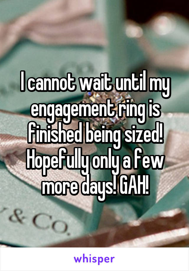I cannot wait until my engagement ring is finished being sized! Hopefully only a few more days! GAH!