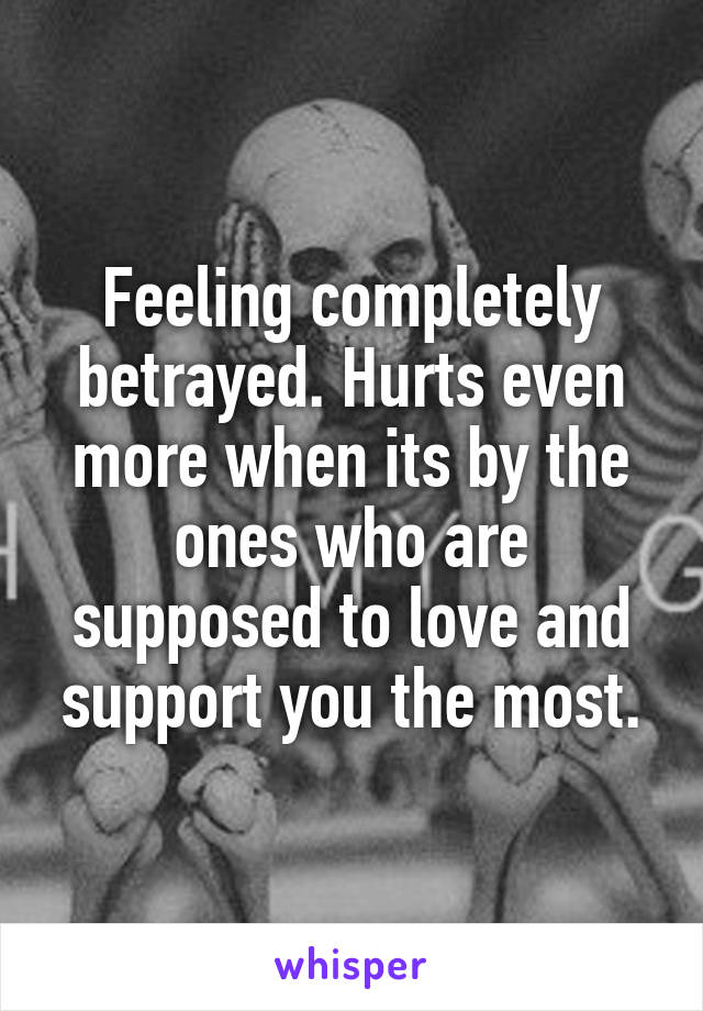 Feeling completely betrayed. Hurts even more when its by the ones who are supposed to love and support you the most.