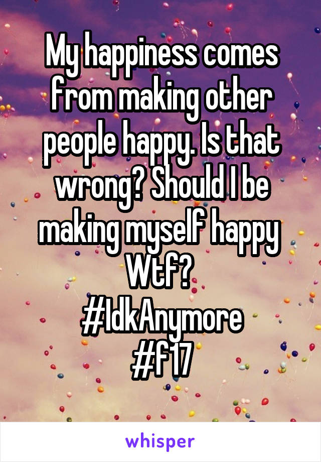 My happiness comes from making other people happy. Is that wrong? Should I be making myself happy  Wtf?  #IdkAnymore #f17