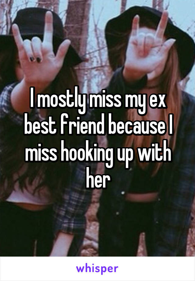I mostly miss my ex best friend because I miss hooking up with her