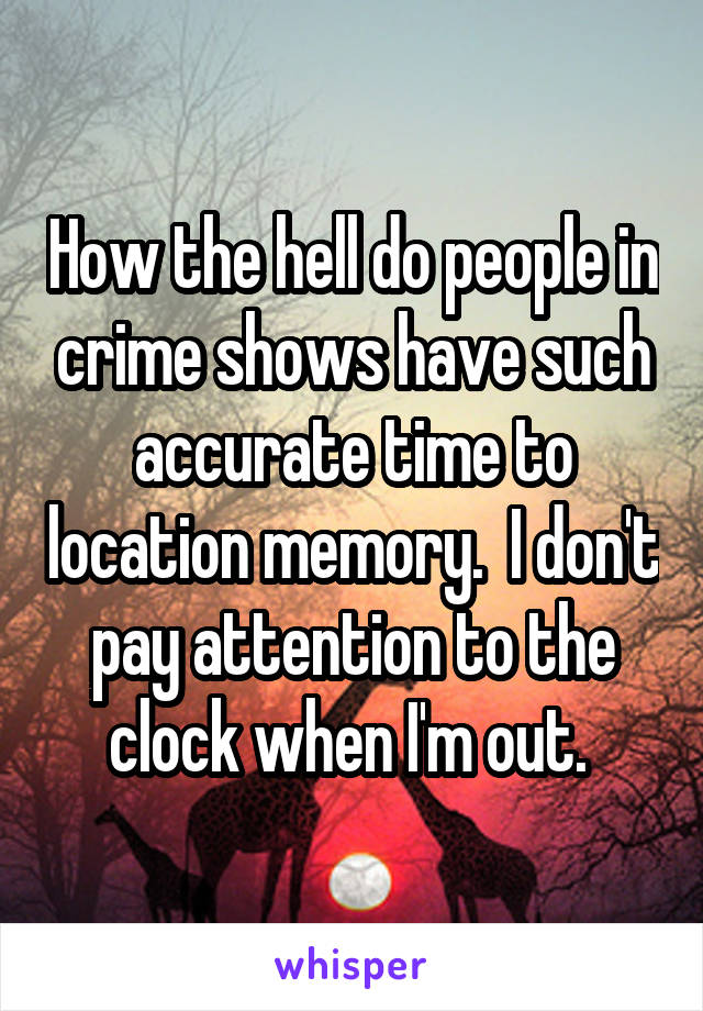 How the hell do people in crime shows have such accurate time to location memory.  I don't pay attention to the clock when I'm out.