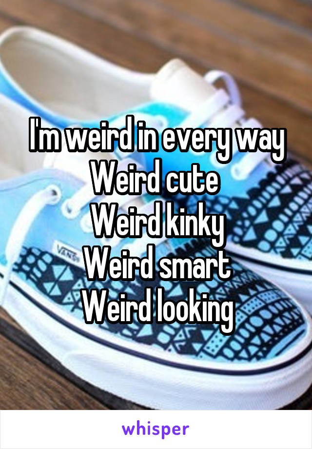 I'm weird in every way Weird cute  Weird kinky Weird smart Weird looking