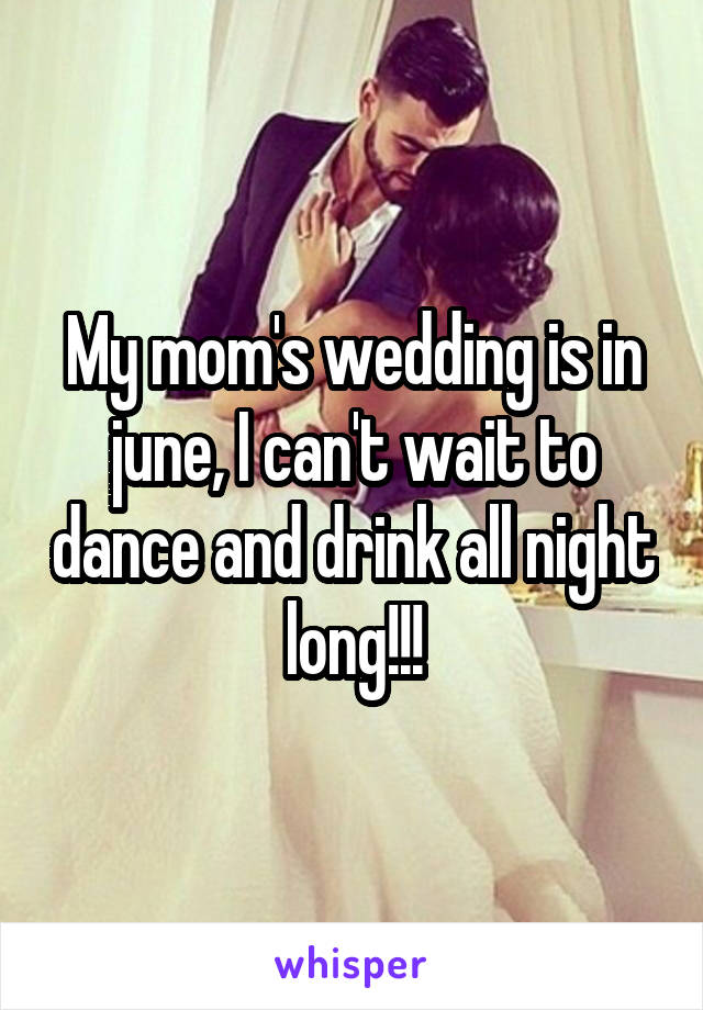 My mom's wedding is in june, I can't wait to dance and drink all night long!!!